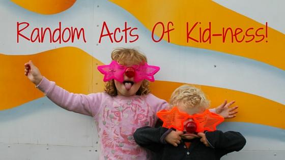 Random Acts Of Kid-ness!